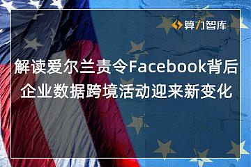 爱尔兰命令Facebook停止向美发送用户数据,全球跨境互联网企业或受影响