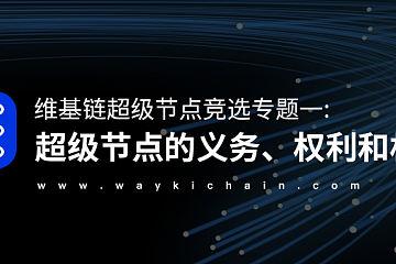 维基链超级节点竞选专题一:超级节点的义务、权利和权益